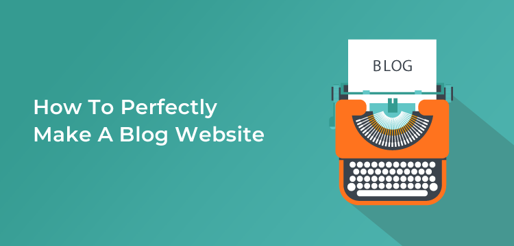 How To Perfectly Make A Blog Website – Expert Only Known Facts